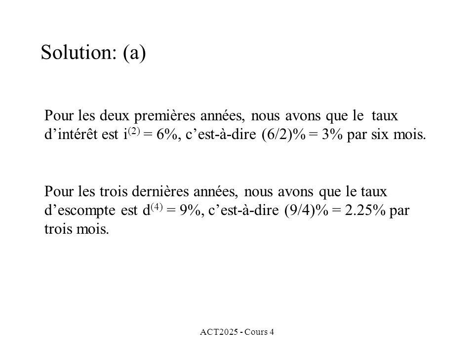 ACT2025 - Cours 4 Solution: (a) Pour les deux premières années, nous avons que le taux d'intérêt est i (2) = 6%, c'est-à-dire (6/2)% = 3% par six mois.
