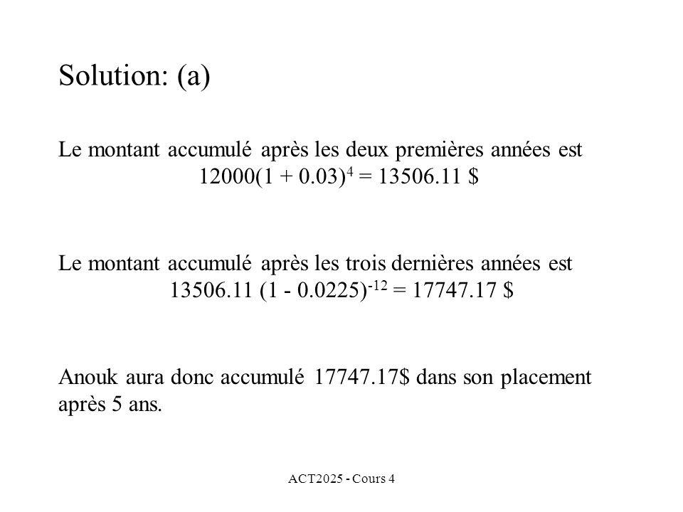 ACT2025 - Cours 4 Le montant accumulé après les deux premières années est 12000(1 + 0.03) 4 = 13506.11 $ Le montant accumulé après les trois dernières années est 13506.11 (1 - 0.0225) -12 = 17747.17 $ Solution: (a) Anouk aura donc accumulé 17747.17$ dans son placement après 5 ans.