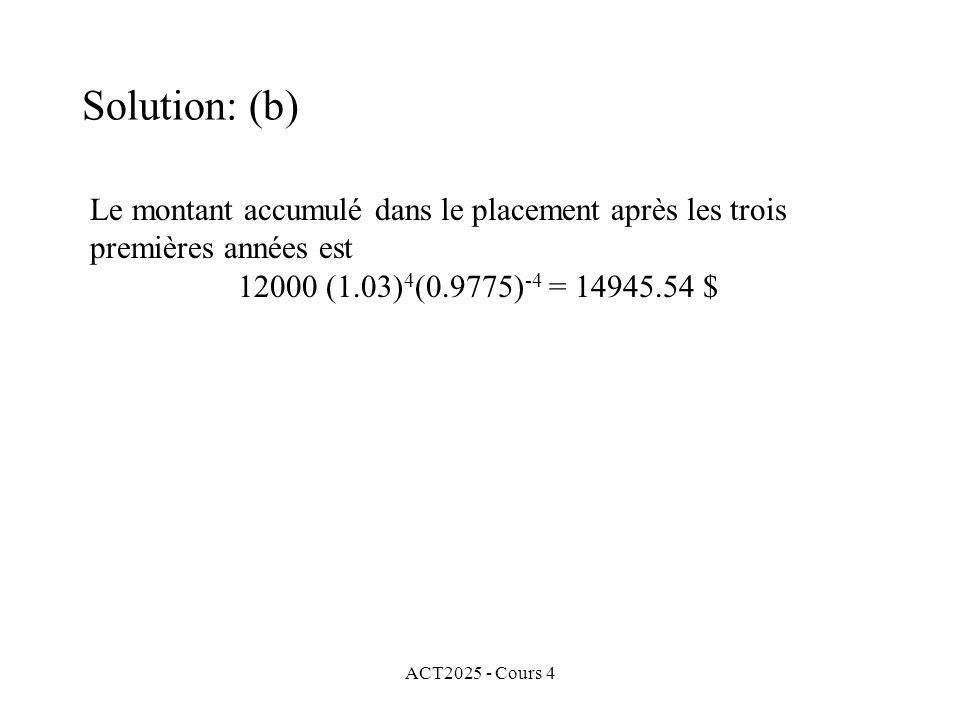 ACT2025 - Cours 4 Le montant accumulé dans le placement après les trois premières années est 12000 (1.03) 4 (0.9775) -4 = 14945.54 $ Solution: (b)