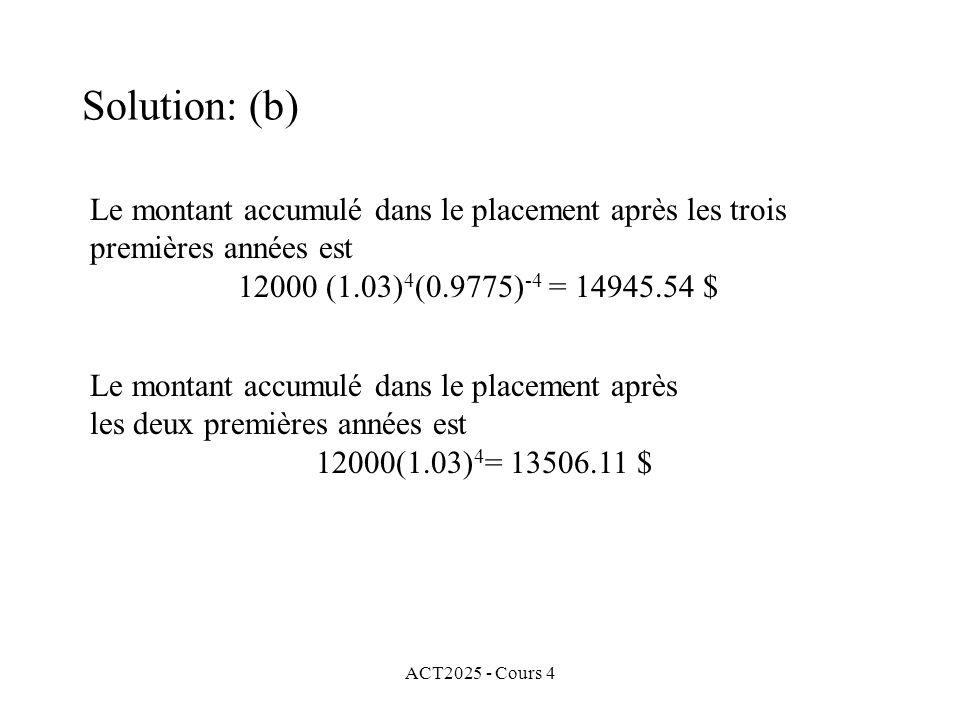 ACT2025 - Cours 4 Le montant accumulé dans le placement après les trois premières années est 12000 (1.03) 4 (0.9775) -4 = 14945.54 $ Le montant accumulé dans le placement après les deux premières années est 12000(1.03) 4 = 13506.11 $ Solution: (b)