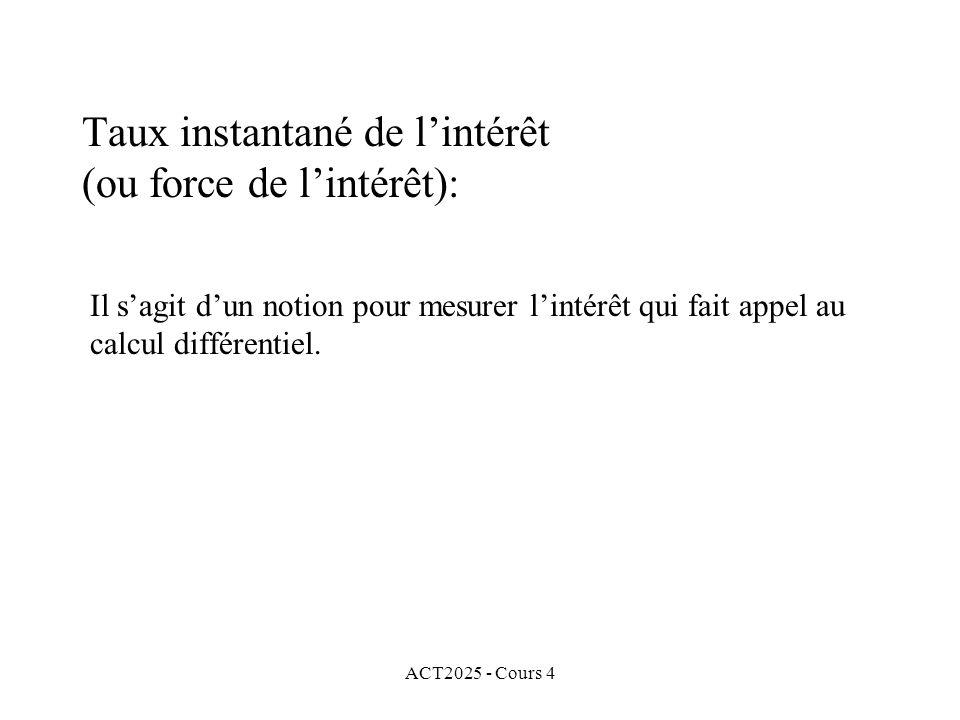 ACT2025 - Cours 4 Taux instantané de l'intérêt (ou force de l'intérêt): Il s'agit d'un notion pour mesurer l'intérêt qui fait appel au calcul différentiel.
