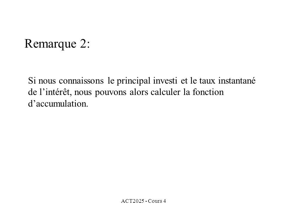 ACT2025 - Cours 4 Si nous connaissons le principal investi et le taux instantané de l'intérêt, nous pouvons alors calculer la fonction d'accumulation.