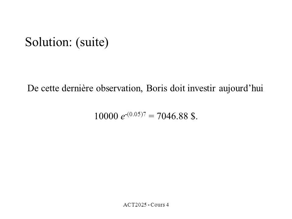 ACT2025 - Cours 4 De cette dernière observation, Boris doit investir aujourd'hui 10000 e -(0.05)7 = 7046.88 $.