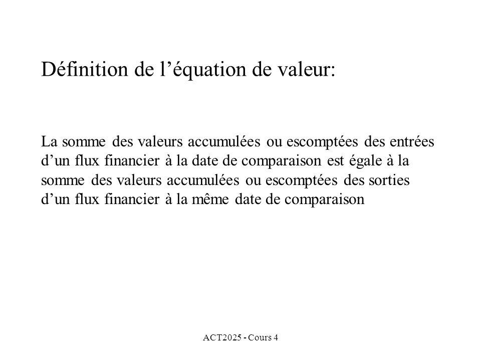 ACT2025 - Cours 4 La somme des valeurs accumulées ou escomptées des entrées d'un flux financier à la date de comparaison est égale à la somme des valeurs accumulées ou escomptées des sorties d'un flux financier à la même date de comparaison Définition de l'équation de valeur: