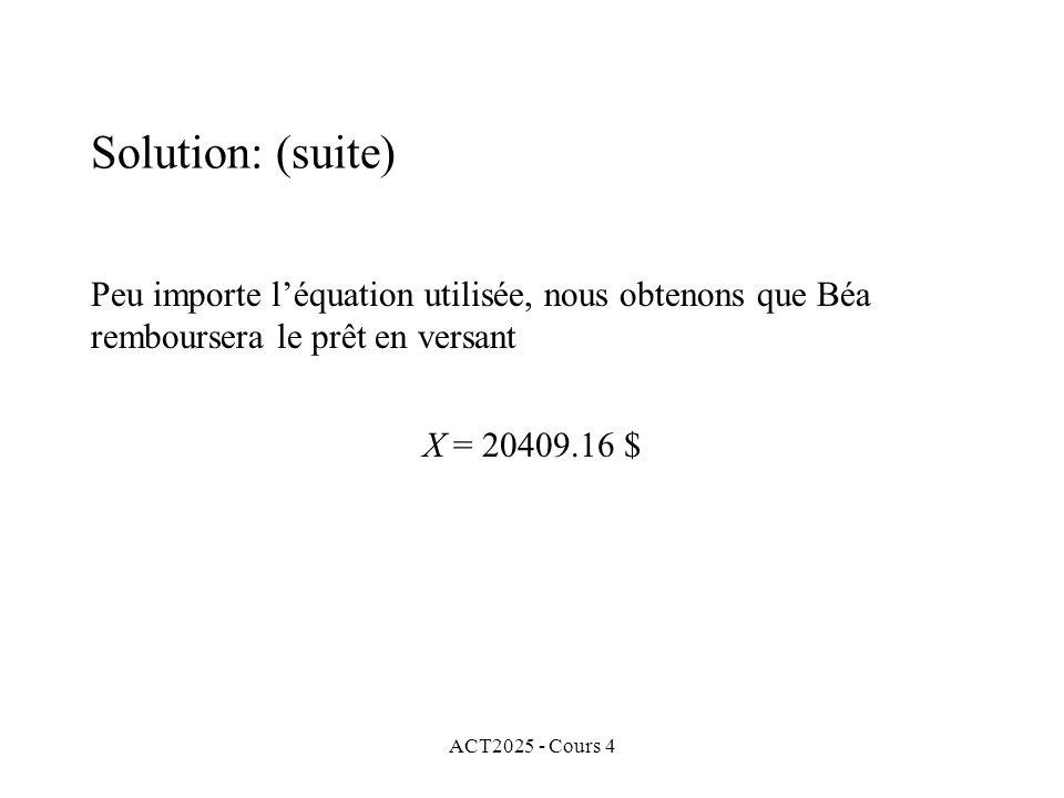 ACT2025 - Cours 4 Peu importe l'équation utilisée, nous obtenons que Béa remboursera le prêt en versant X = 20409.16 $ Solution: (suite)