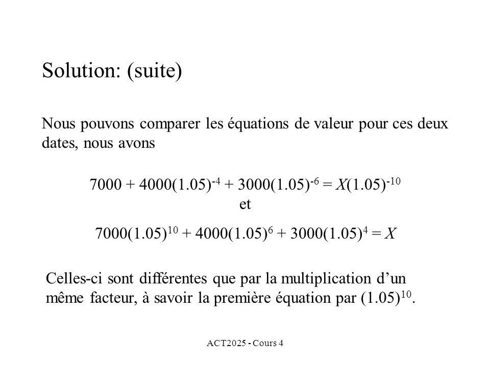 ACT2025 - Cours 4 Nous pouvons comparer les équations de valeur pour ces deux dates, nous avons Solution: (suite) 7000 + 4000(1.05) -4 + 3000(1.05) -6 = X(1.05) -10 et 7000(1.05) 10 + 4000(1.05) 6 + 3000(1.05) 4 = X Celles-ci sont différentes que par la multiplication d'un même facteur, à savoir la première équation par (1.05) 10.