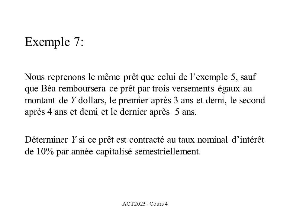 ACT2025 - Cours 4 Nous reprenons le même prêt que celui de l'exemple 5, sauf que Béa remboursera ce prêt par trois versements égaux au montant de Y dollars, le premier après 3 ans et demi, le second après 4 ans et demi et le dernier après 5 ans.