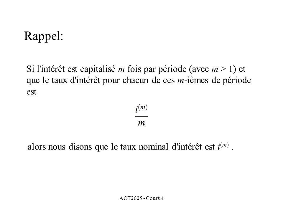 ACT2025 - Cours 4 Si l intérêt est capitalisé m fois par période (avec m > 1) et que le taux d intérêt pour chacun de ces m-ièmes de période est alors nous disons que le taux nominal d intérêt est i (m).