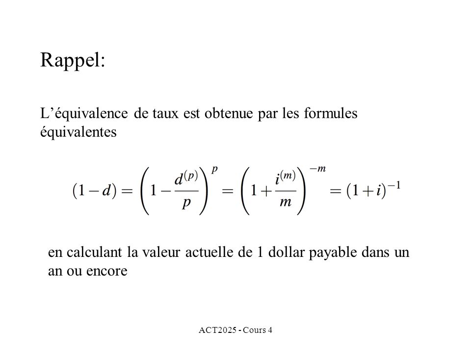 ACT2025 - Cours 4 L'équivalence de taux est obtenue par les formules équivalentes en calculant la valeur actuelle de 1 dollar payable dans un an ou encore Rappel: