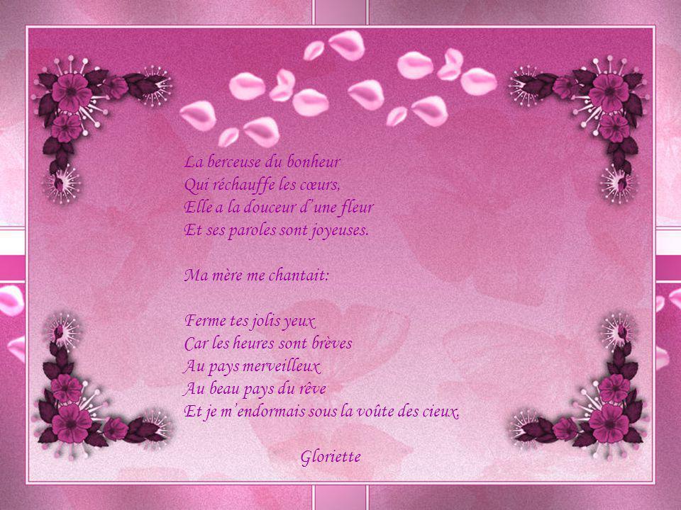 La berceuse du bonheur Qui réchauffe les cœurs, Elle a la douceur d'une fleur Et ses paroles sont joyeuses.