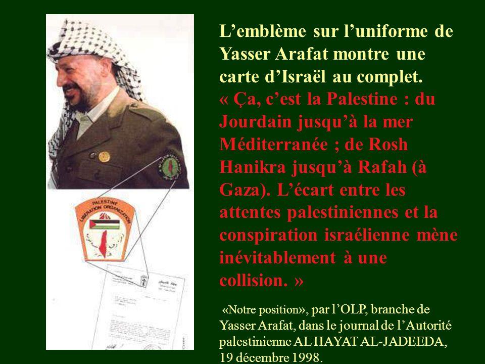 L'emblème sur l'uniforme de Yasser Arafat montre une carte d'Israël au complet. « Ça, c'est la Palestine : du Jourdain jusqu'à la mer Méditerranée ; d