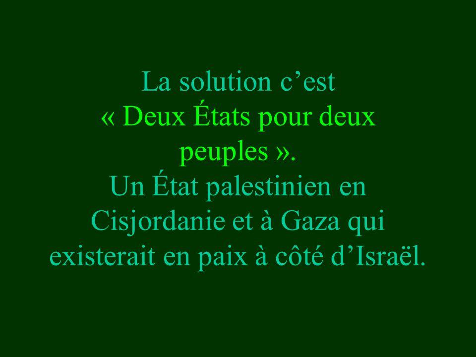 La solution c'est « Deux États pour deux peuples ». Un État palestinien en Cisjordanie et à Gaza qui existerait en paix à côté d'Israël.