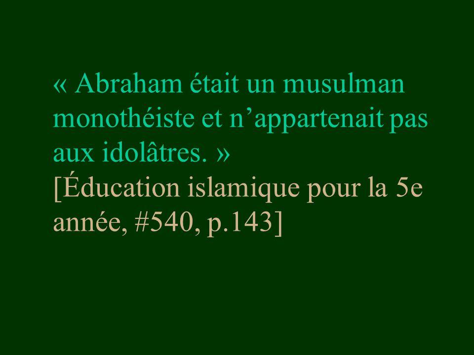 « Abraham était un musulman monothéiste et n'appartenait pas aux idolâtres. » [Éducation islamique pour la 5e année, #540, p.143]