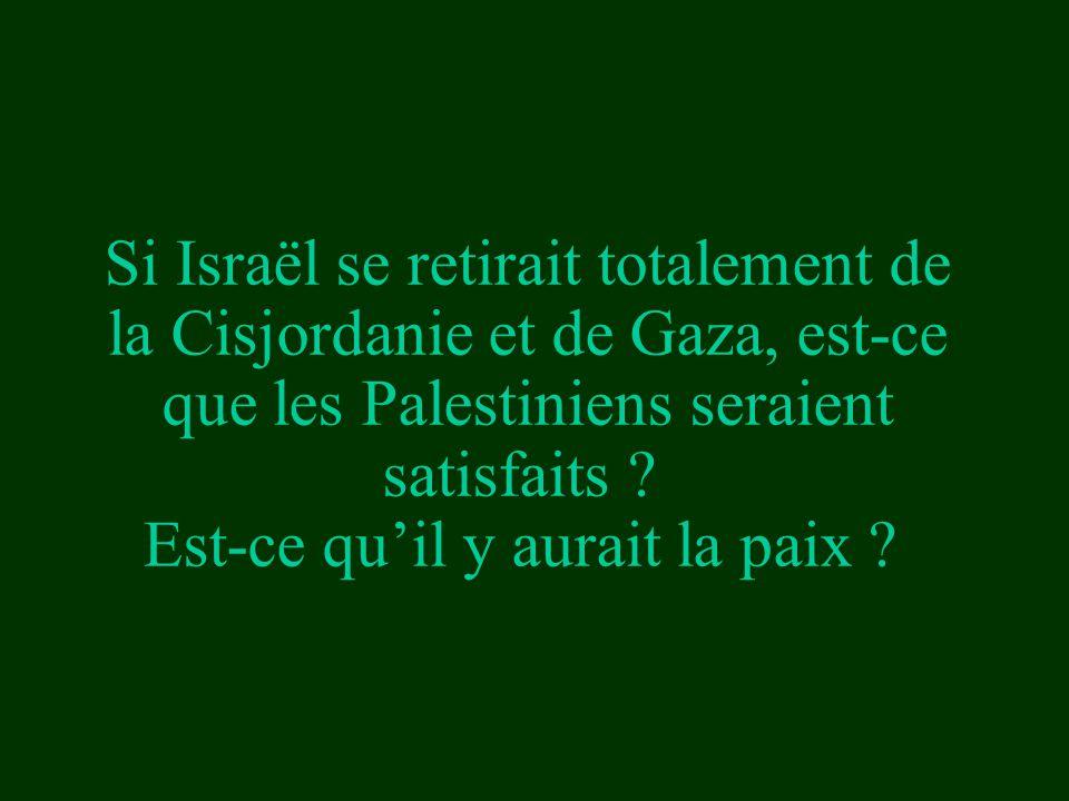 Si Israël se retirait totalement de la Cisjordanie et de Gaza, est-ce que les Palestiniens seraient satisfaits ? Est-ce qu'il y aurait la paix ?