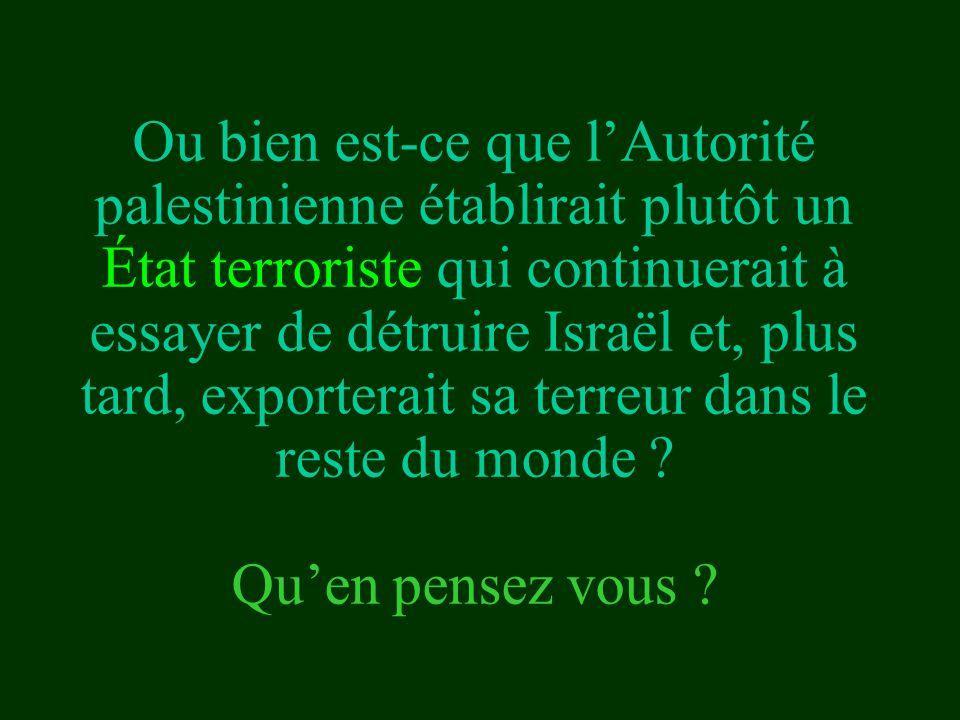 Ou bien est-ce que l'Autorité palestinienne établirait plutôt un État terroriste qui continuerait à essayer de détruire Israël et, plus tard, exporter