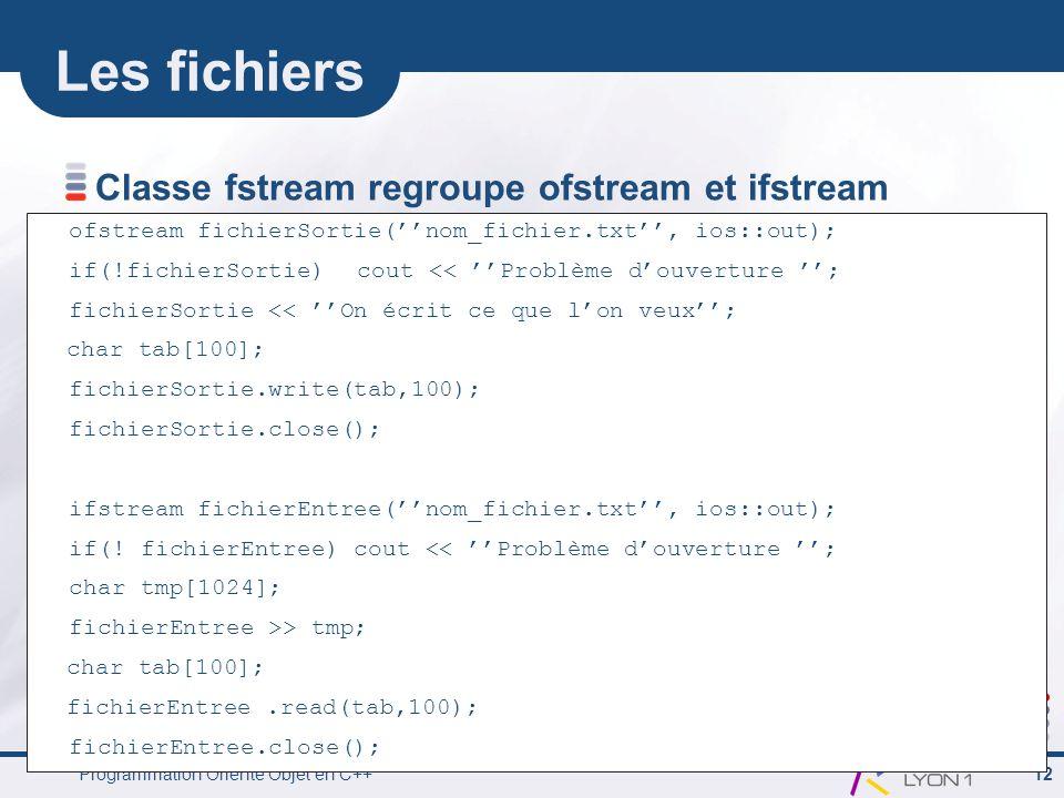 Programmation Orienté Objet en C++ 12 Les fichiers Classe fstream regroupe ofstream et ifstream ofstream fichierSortie(''nom_fichier.txt'', ios::out);