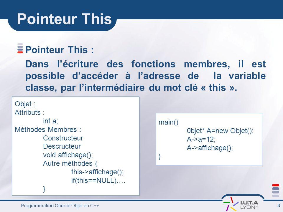Programmation Orienté Objet en C++ 3 Pointeur This Pointeur This : Dans l'écriture des fonctions membres, il est possible d'accéder à l'adresse de la variable classe, par l'intermédiaire du mot clé « this ».