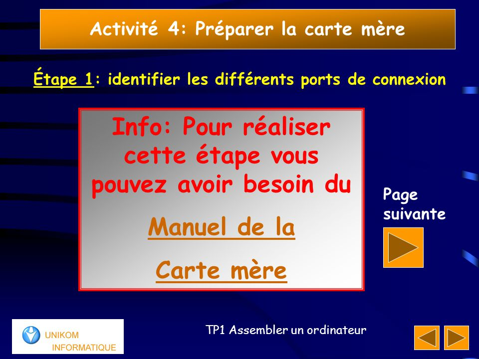 11 TP1 Assembler un ordinateur Activité 4: Préparer la carte mère Page suivante Info: Pour réaliser cette étape vous pouvez avoir besoin du Manuel de