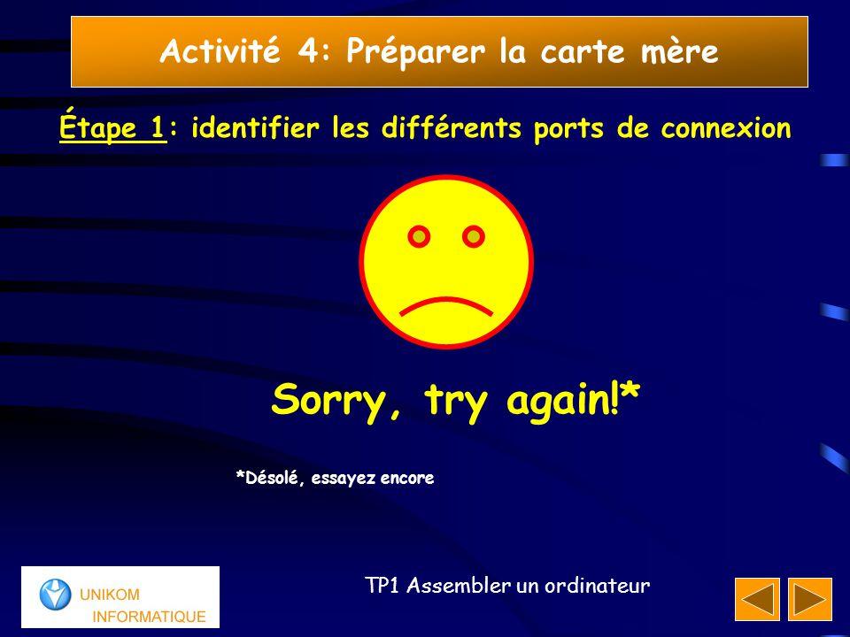 55 TP1 Assembler un ordinateur Activité 4: Préparer la carte mère Étape 1: identifier les différents ports de connexion Sorry, try again!* *Désolé, es