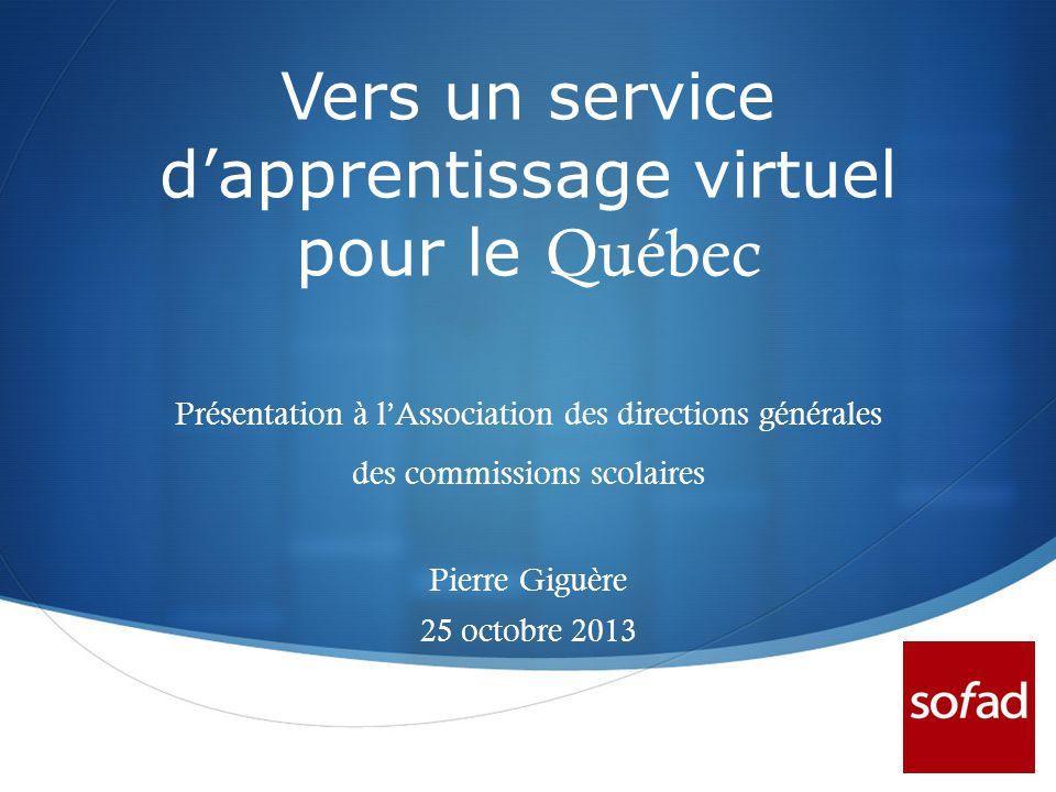  Vers un service d'apprentissage virtuel pour le Québec Présentation à l'Association des directions générales des commissions scolaires Pierre Giguère 25 octobre 2013