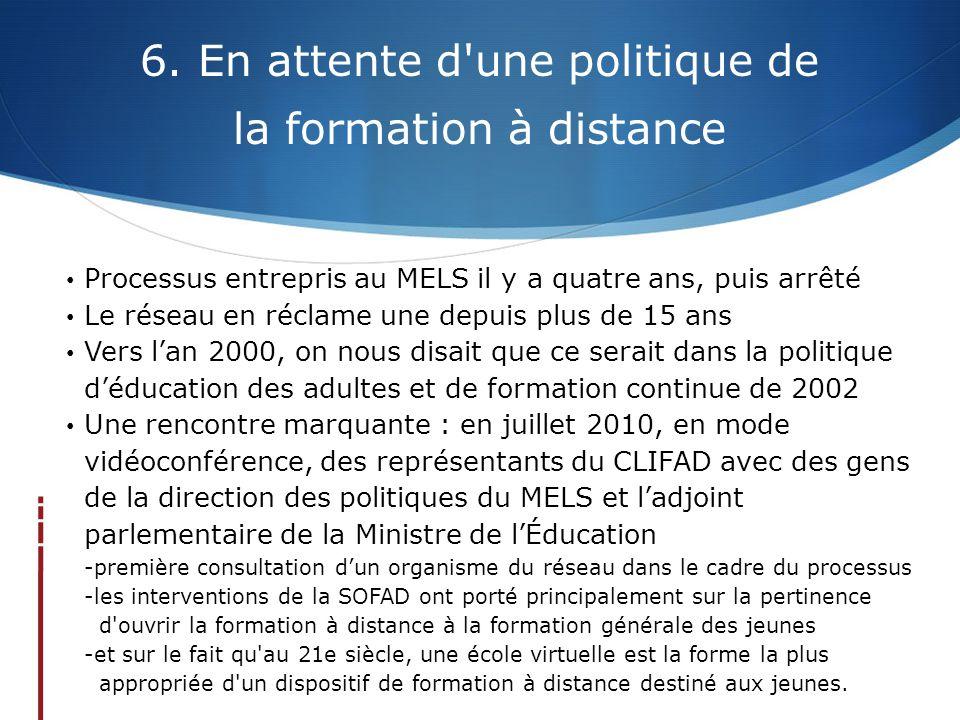 6. En attente d'une politique de la formation à distance • Processus entrepris au MELS il y a quatre ans, puis arrêté • Le réseau en réclame une depui