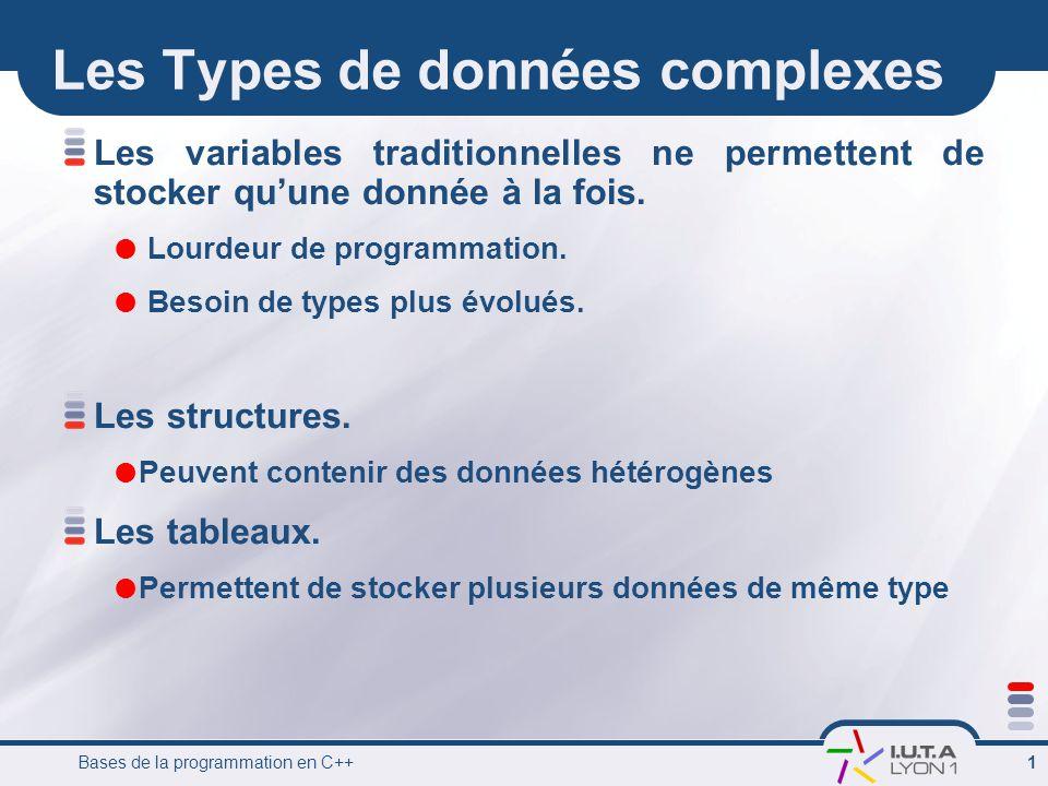Bases de la programmation en C++ 1 Les Types de données complexes Les variables traditionnelles ne permettent de stocker qu'une donnée à la fois.  Lo