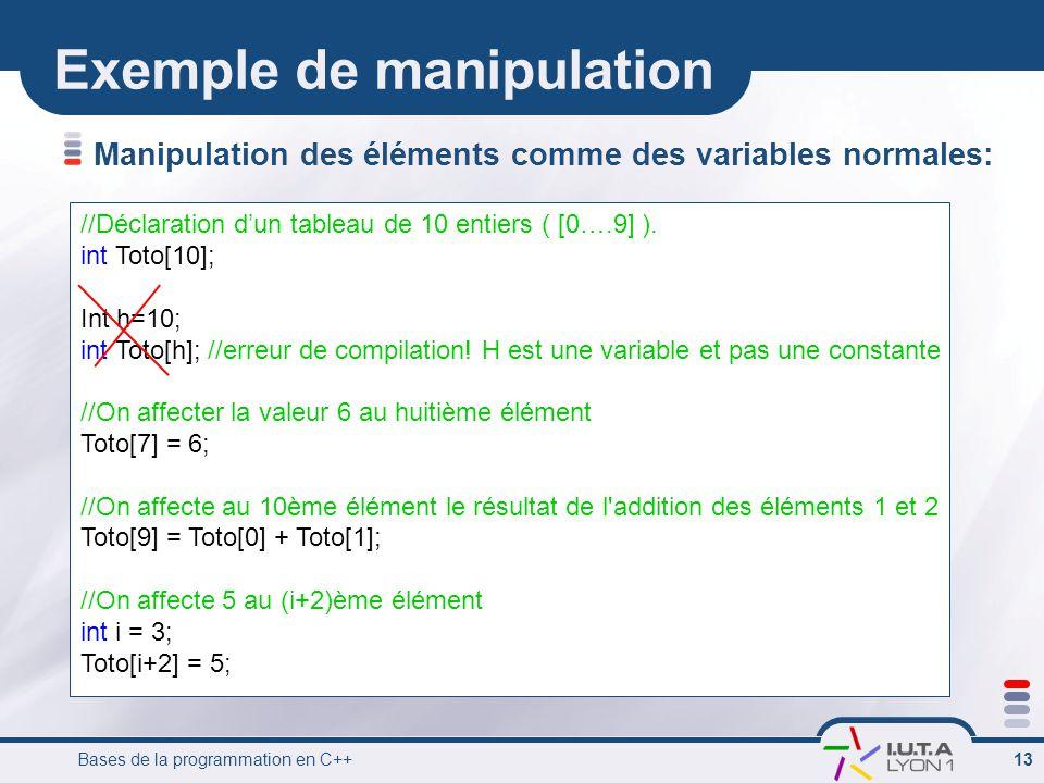 Bases de la programmation en C++ 13 Exemple de manipulation Manipulation des éléments comme des variables normales: //Déclaration d'un tableau de 10 e