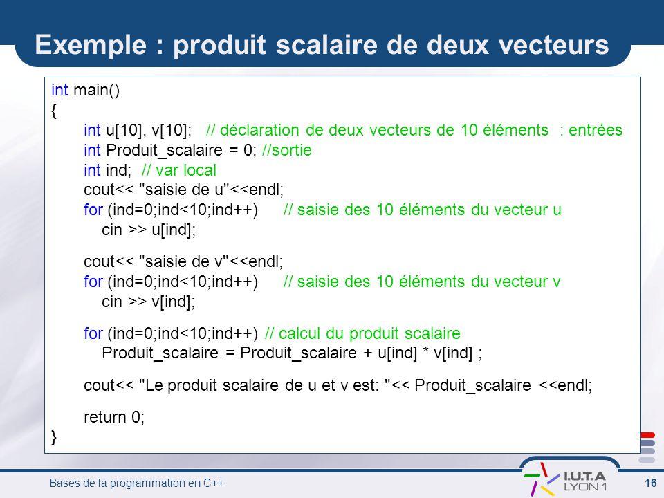 Bases de la programmation en C++ 16 Exemple : produit scalaire de deux vecteurs int main() { int u[10], v[10]; // déclaration de deux vecteurs de 10 é