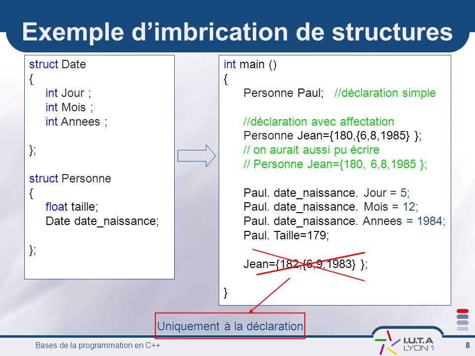 Bases de la programmation en C++ 8 Exemple d'imbrication de structures struct Date { int Jour ; int Mois ; int Annees ; }; struct Personne { float tai