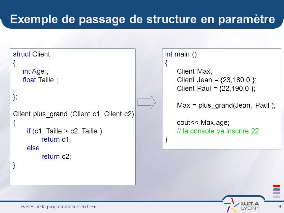 Bases de la programmation en C++ 9 Exemple de passage de structure en paramètre struct Client { int Age ; float Taille ; }; Client plus_grand (Client