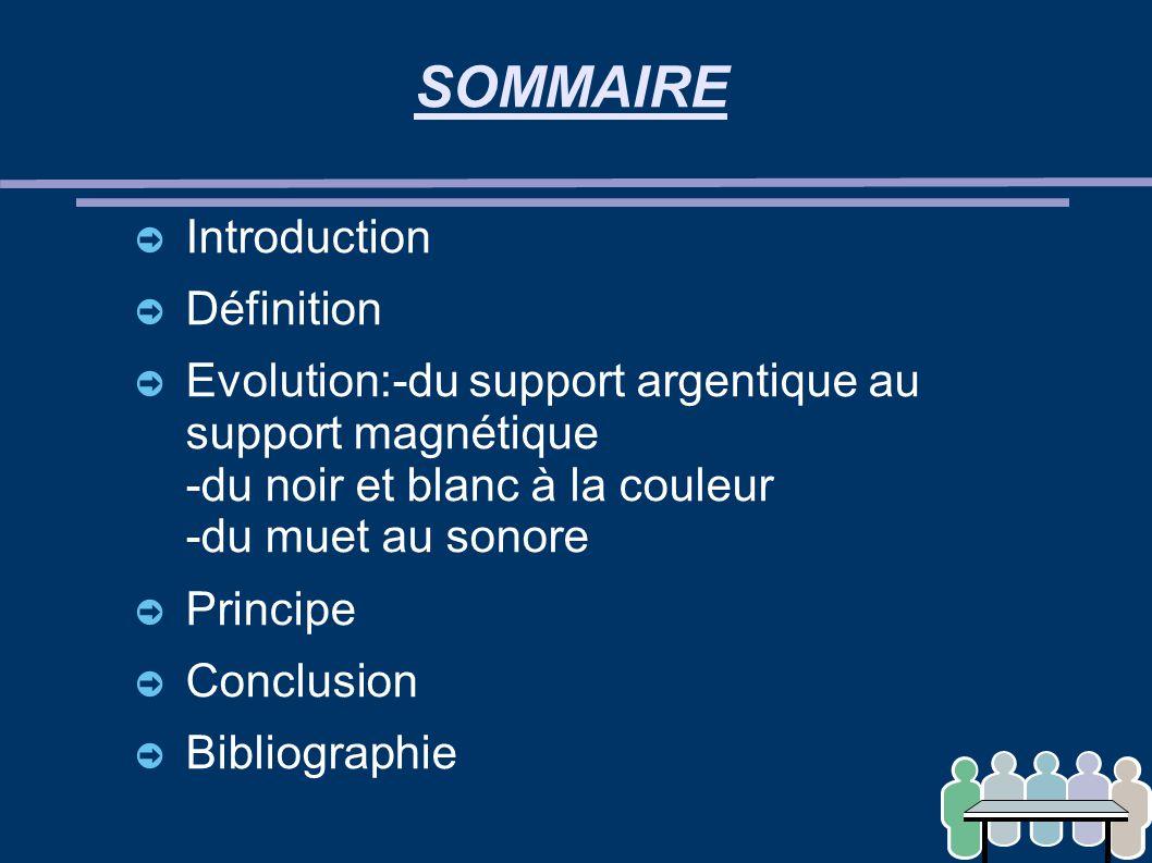SOMMAIRE ➲ Introduction ➲ Définition ➲ Evolution:-du support argentique au support magnétique -du noir et blanc à la couleur -du muet au sonore ➲ Prin