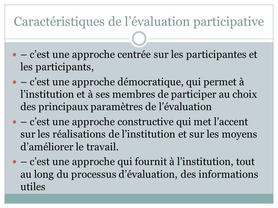Caractéristiques de l'évaluation participative  – c'est une approche centrée sur les participantes et les participants,  – c'est une approche démocratique, qui permet à l'institution et à ses membres de participer au choix des principaux paramètres de l'évaluation  – c'est une approche constructive qui met l'accent sur les réalisations de l'institution et sur les moyens d'améliorer le travail.