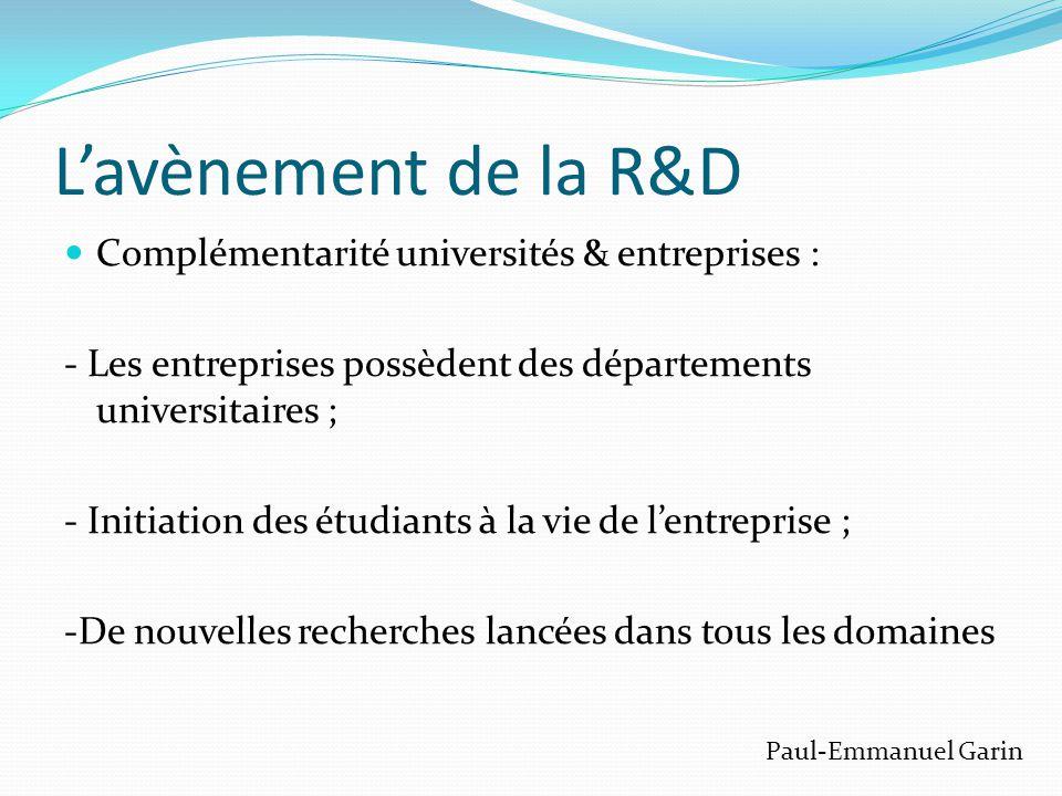 L'avènement de la R&D  Complémentarité universités & entreprises : - Les entreprises possèdent des départements universitaires ; - Initiation des étudiants à la vie de l'entreprise ; -De nouvelles recherches lancées dans tous les domaines Paul-Emmanuel Garin