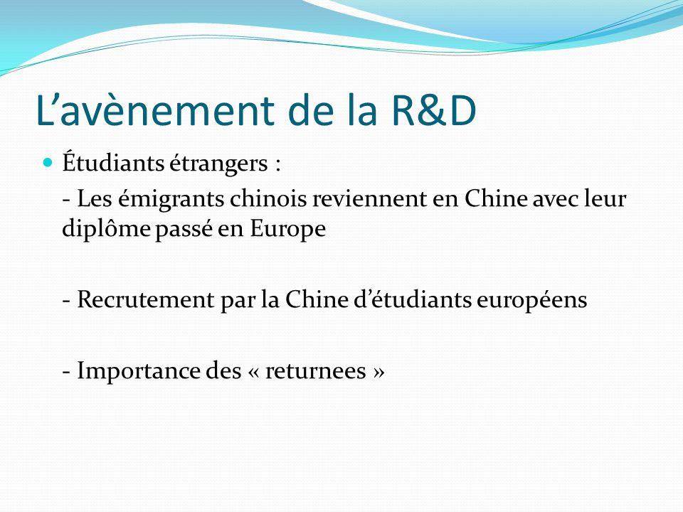 L'avènement de la R&D  Étudiants étrangers : - Les émigrants chinois reviennent en Chine avec leur diplôme passé en Europe - Recrutement par la Chine d'étudiants européens - Importance des « returnees »