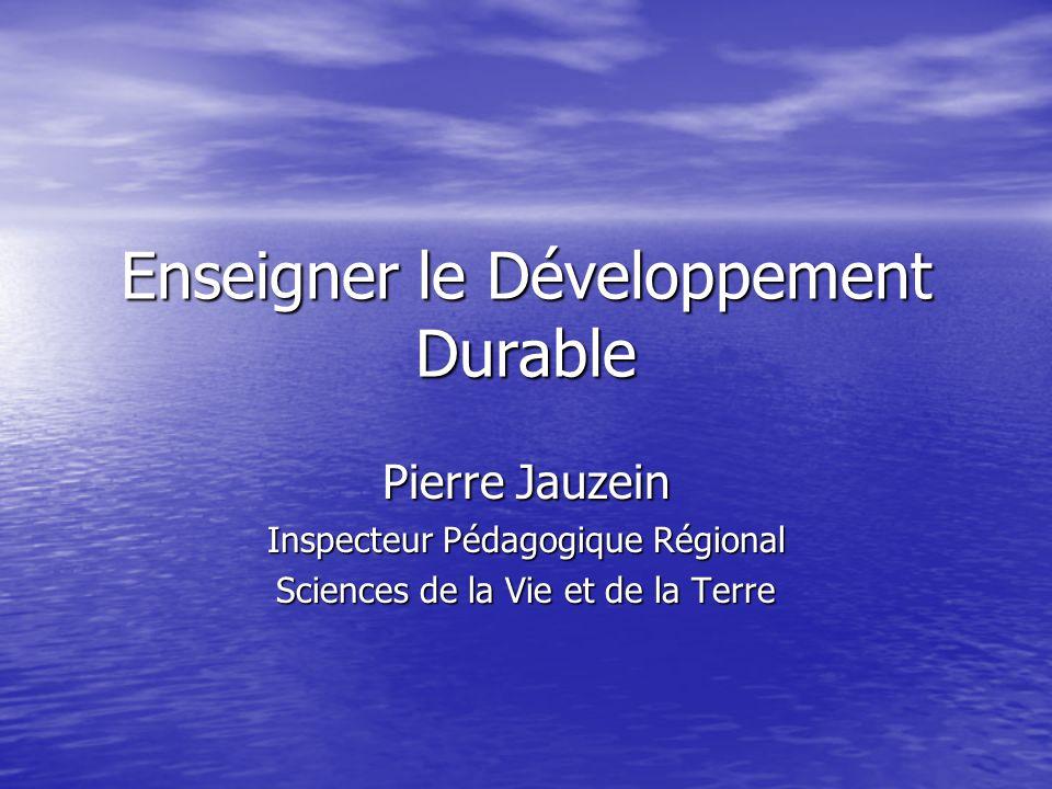 Enseigner le Développement Durable Pierre Jauzein Inspecteur Pédagogique Régional Sciences de la Vie et de la Terre