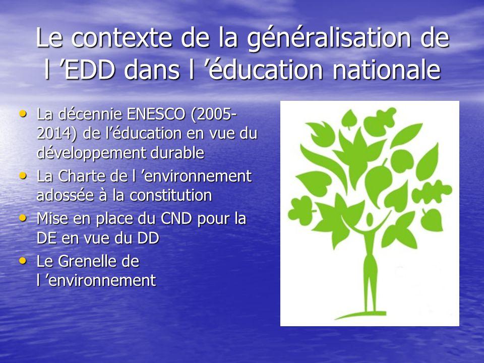 Les textes cadre de l 'EDD • La circulaire de 2004 EEDD Généralisation d'une éducation à l'environnement pour un développement durable Généralisation d'une éducation à l'environnement pour un développement durable Une éducation ancrée dans toutes les disciplines Une éducation ancrée dans toutes les disciplines Une éducation aux modalités diversifiées Une éducation aux modalités diversifiées La généralisation de l'éducation à l'environnement pour un développement durable La généralisation de l'éducation à l'environnement pour un développement durable • La circulaire de 2007 EDD Seconde phase de généralisation de l'éducation au développement durable (EDD) Seconde phase de généralisation de l'éducation au développement durable (EDD) Inscrire plus largement l'éducation au développement durable dans les programmes d'enseignement Inscrire plus largement l'éducation au développement durable dans les programmes d'enseignement Multiplier les démarches globales dans les établissements et les écoles Multiplier les démarches globales dans les établissements et les écoles Former les professeurs et les autres personnels impliqués dans cette éducation Former les professeurs et les autres personnels impliqués dans cette éducation http://www.education.gouv.fr/bo/ 2004/28/MENE0400752C.htm www.education.gouv.fr/bo/ 2004/28/MENE0400752C.htmwww.education.gouv.fr/bo/ 2004/28/MENE0400752C.htm http://www.education.gouv.fr/bo/ 2007/14/MENE0700821C.htm