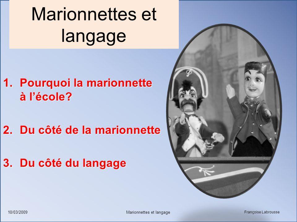 Françoise Labrousse Marionnettes et langage10/03/2009 Marionnettes et langage 1.Pourquoi la marionnette à l'école? 2.Du côté de la marionnette 3.Du cô