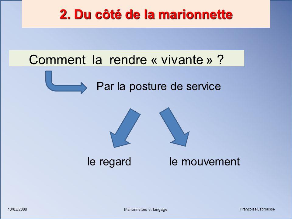 Françoise Labrousse Marionnettes et langage10/03/2009 2. Du côté de la marionnette Comment la rendre « vivante » ? Par la posture de service le regard