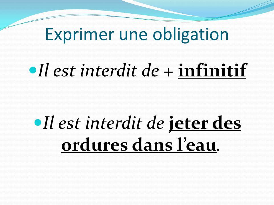 Exprimer une obligation  Il est interdit de + infinitif  Il est interdit de jeter des ordures dans l'eau.