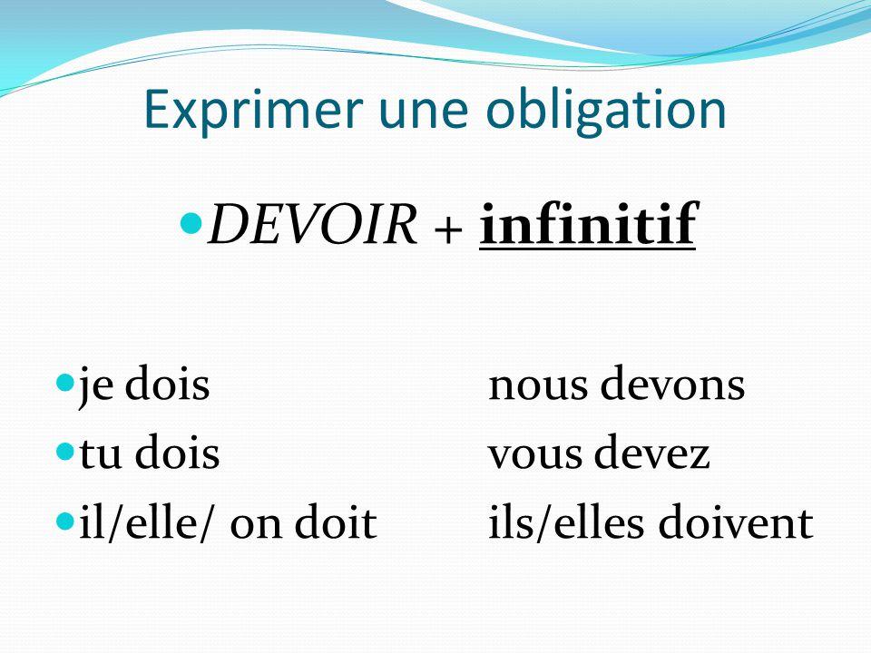 Exprimer une obligation  DEVOIR + infinitif  je doisnous devons  tu doisvous devez  il/elle/ on doitils/elles doivent