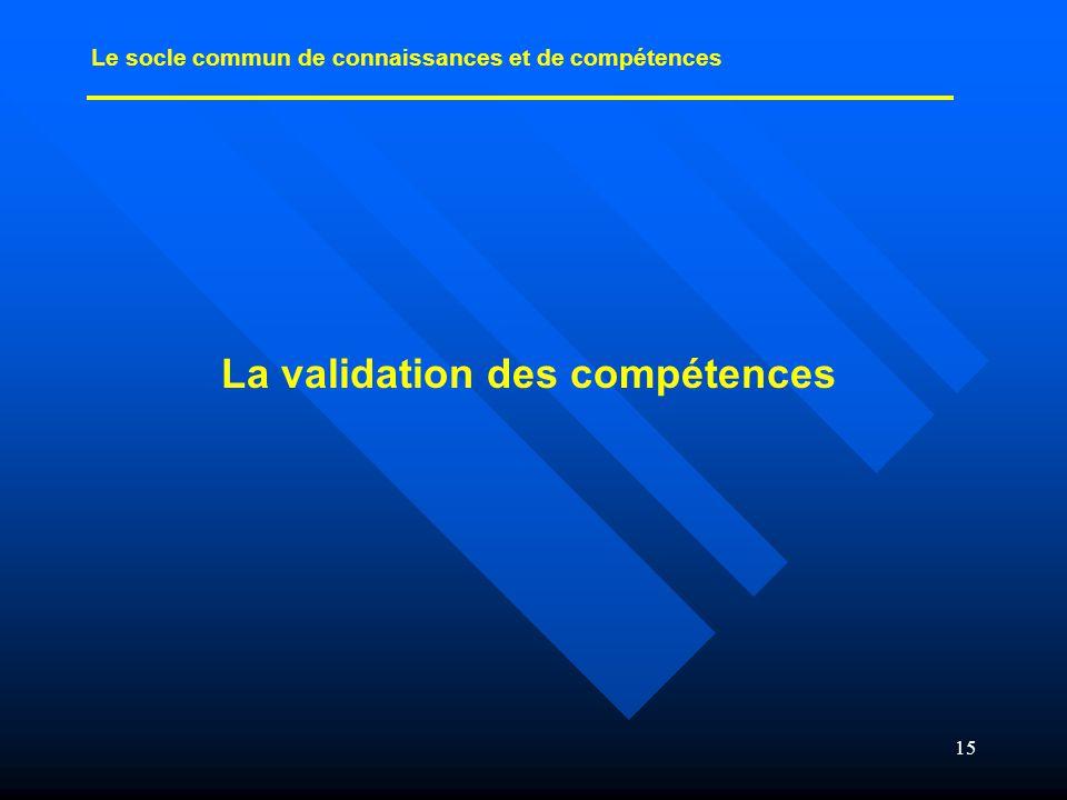 15 La validation des compétences Le socle commun de connaissances et de compétences