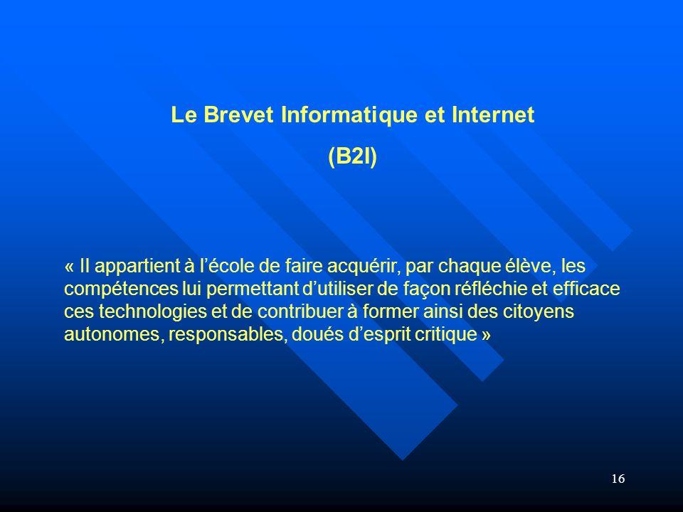 16 Le Brevet Informatique et Internet (B2I) « Il appartient à l'école de faire acquérir, par chaque élève, les compétences lui permettant d'utiliser d