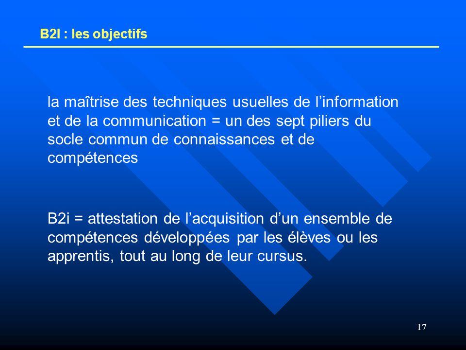 17 B2I : les objectifs la maîtrise des techniques usuelles de l'information et de la communication = un des sept piliers du socle commun de connaissan