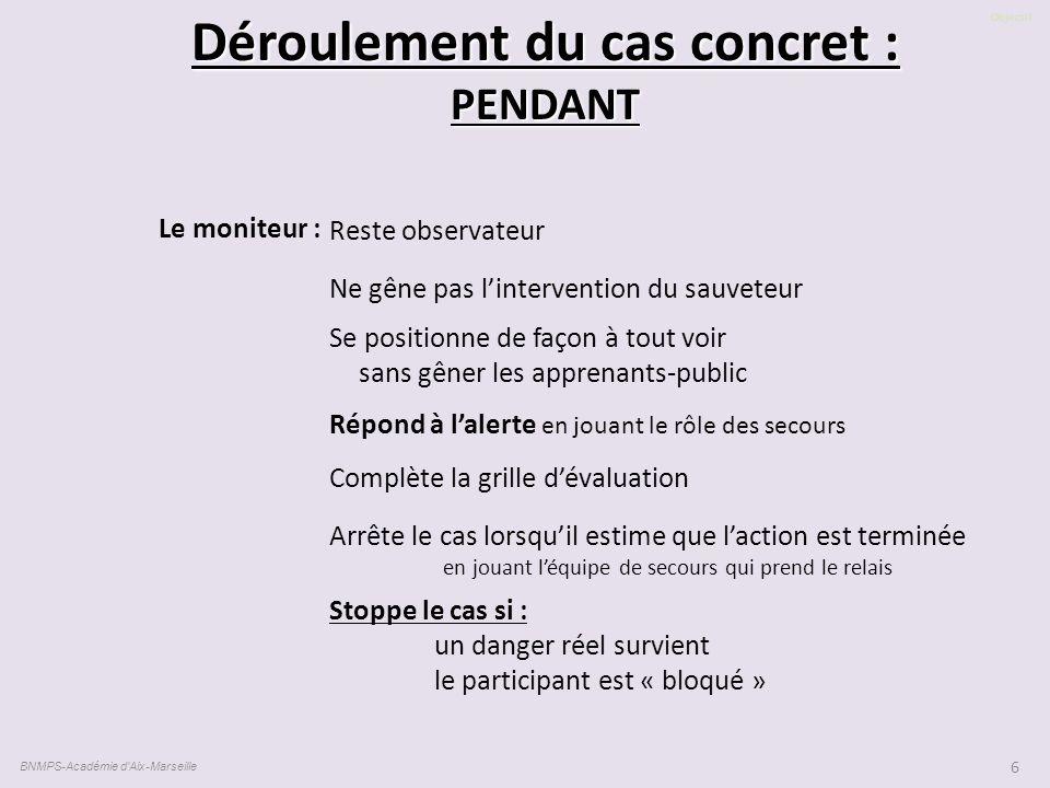Objectif BNMPS-Académie d'Aix-Marseille 6 Déroulement du cas concret : PENDANT Reste observateur Ne gêne pas l'intervention du sauveteur Se positionne
