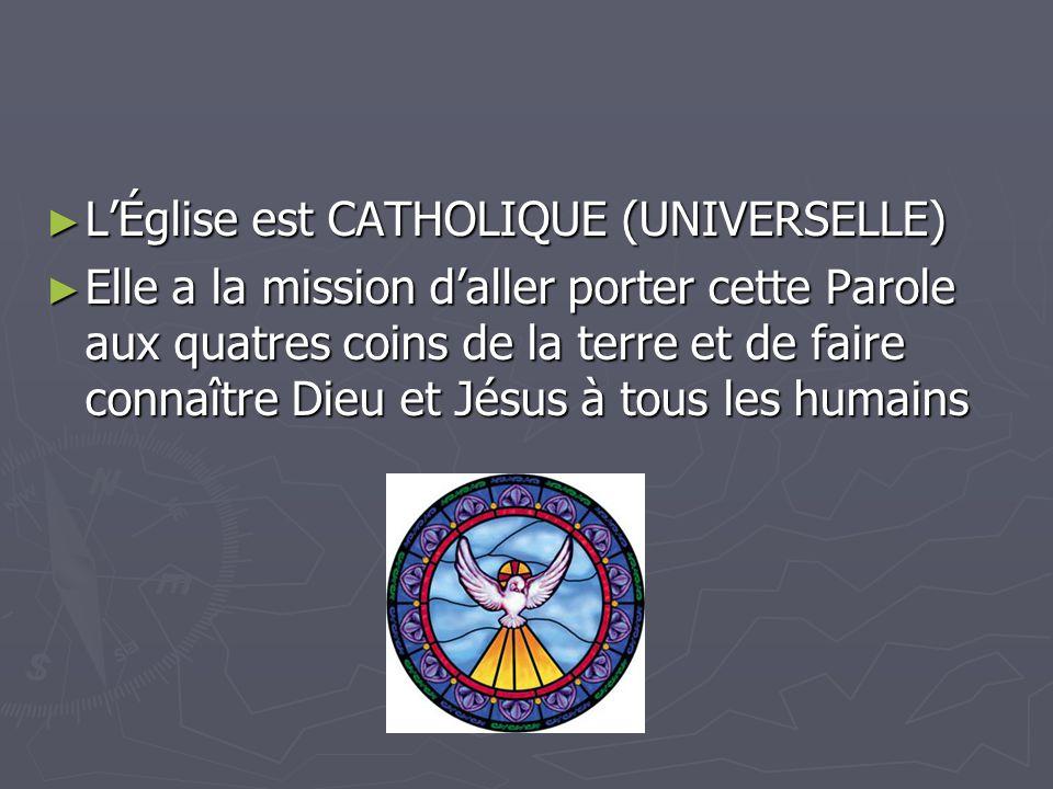 ► L'Église est CATHOLIQUE (UNIVERSELLE) ► Elle a la mission d'aller porter cette Parole aux quatres coins de la terre et de faire connaître Dieu et Jésus à tous les humains