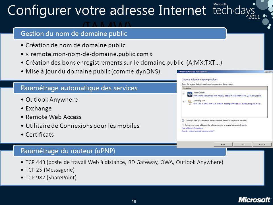 18 Configurer votre adresse Internet (IAMW) •Création de nom de domaine public •« remote.mon-nom-de-domaine.public.com » •Création des bons enregistrements sur le domaine public (A;MX;TXT…) •Mise à jour du domaine public (comme dynDNS) Gestion du nom de domaine public •Outlook Anywhere •Exchange •Remote Web Access •Utilitaire de Connexions pour les mobiles •Certificats Paramétrage automatique des services •TCP 443 (poste de travail Web à distance, RD Gateway, OWA, Outlook Anywhere) •TCP 25 (Messagerie) •TCP 987 (SharePoint) Paramétrage du routeur (uPNP)