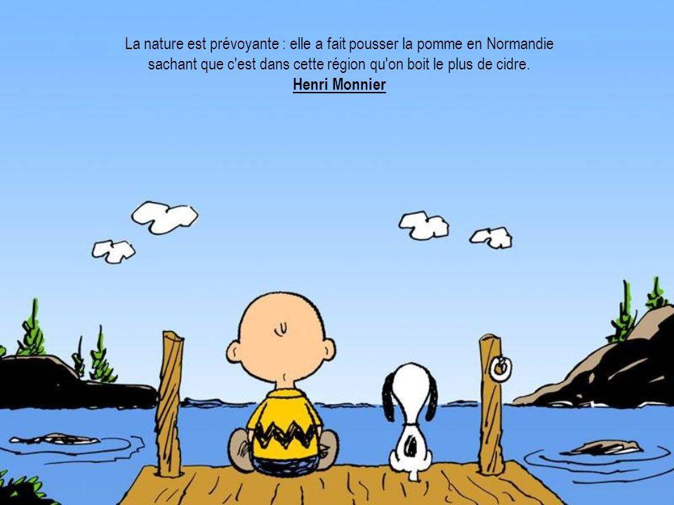 La nature est prévoyante : elle a fait pousser la pomme en Normandie sachant que c'est dans cette région qu'on boit le plus de cidre. Henri Monnier