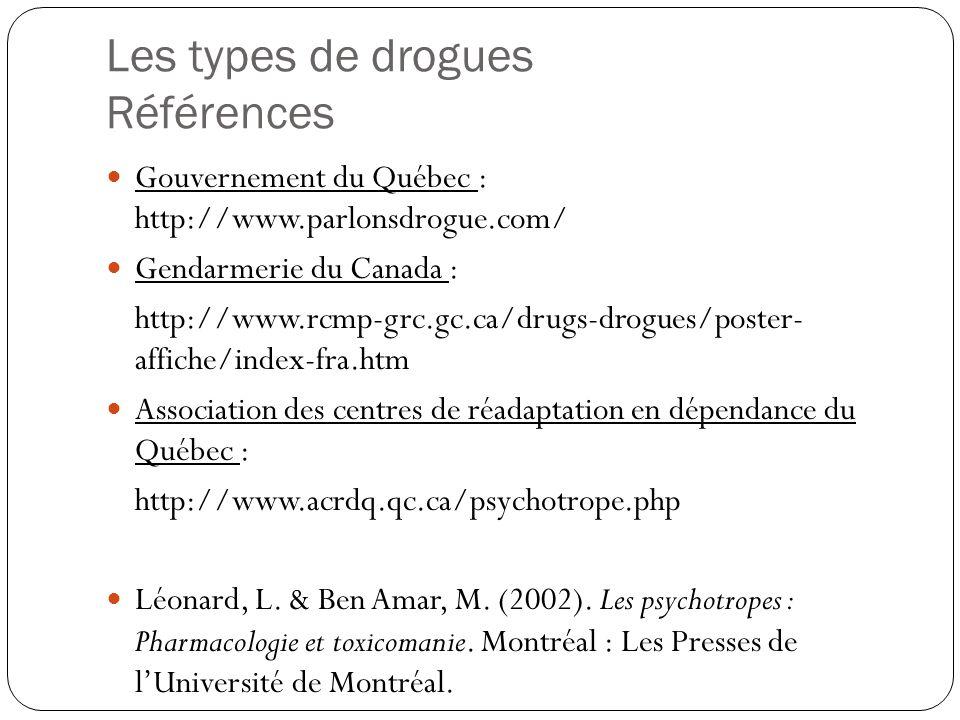 Les types de drogues Références  Gouvernement du Québec : http://www.parlonsdrogue.com/  Gendarmerie du Canada : http://www.rcmp-grc.gc.ca/drugs-dro