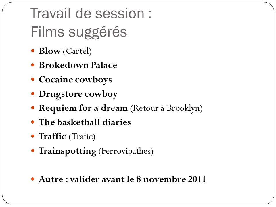 Travail de session : Films suggérés  Blow (Cartel)  Brokedown Palace  Cocaine cowboys  Drugstore cowboy  Requiem for a dream (Retour à Brooklyn)
