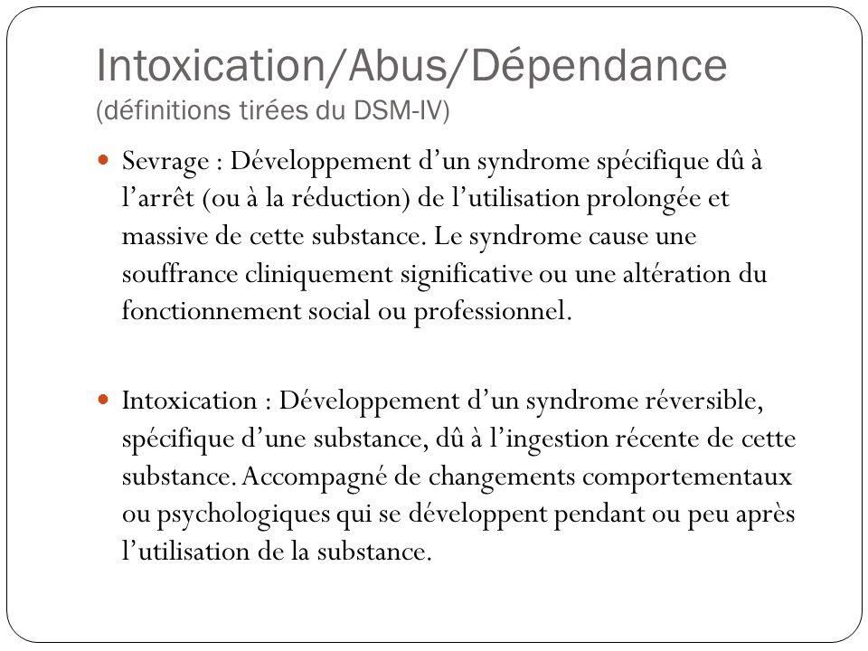 Intoxication/Abus/Dépendance (définitions tirées du DSM-IV)  Sevrage : Développement d'un syndrome spécifique dû à l'arrêt (ou à la réduction) de l'u
